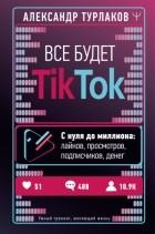 Александр Турлаков - Все будет ТikТоk. С нуля до миллиона: лайков, просмотров, подписчиков, денег