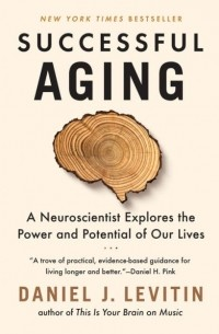 Daniel J. Levitin - Successful Aging: A Neuroscientist Explores the Power and Potential of Our Lives