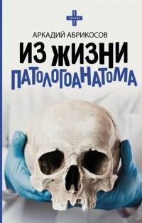 Абрикосов Аркадий - Из жизни патологоанатома