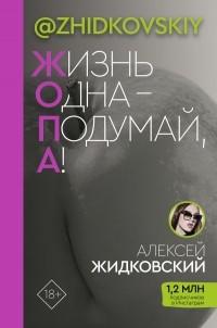 Алексей Жидковский - Жизнь Одна — Подумай, А!