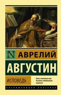 Аврелий Августин - Исповедь