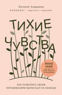 Евгения Андреева - Тихие чувства. Как позволить своим переживаниям вырваться на свободу