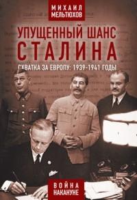 Михаил Мельтюхов - Упущенный шанс Сталина. Схватка за Европу: 1939-1941 годы