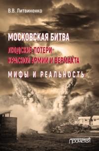 Владимир Литвиненко - Московская битва. Людские потери Красной армии и вермахта. Мифы и реальность