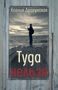 Ксения Драгунская - Туда нельзя