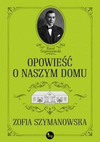 Zofia Szymanowska - Opowieścią o naszym domu