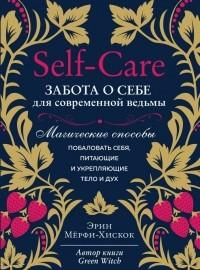 Эрин Мерфи-Хискок - Self-care. Забота о себе для современной ведьмы. Магические способы побаловать себя, питающие и укрепляющие тело и дух