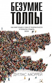Дуглас Мюррей - Безумие толпы: Как мир сошел с ума от толерантности и попыток угодить всем