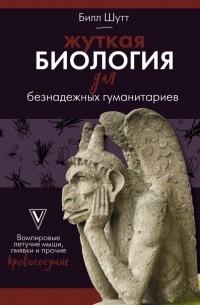 Билл Шутт - Жуткая биология для безнадежных гуманитариев. Вампировые летучие мыши, пиявки и прочие кровососущие