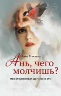 Анна Махлина - Ань, чего молчишь? Неосторожные шаги юности