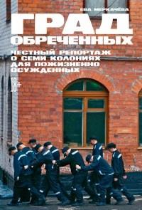 Ева Меркачёва - Град обреченных. Честный репортаж о семи колониях для пожизненно осужденных