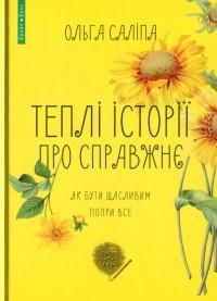 Ольга Салипа - Теплі історії про справжнє. Як бути щасливим попри все