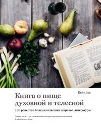Кейт Янг - Книга о пище духовной и телесной: 100 рецептов блюд из классики мировой литературы