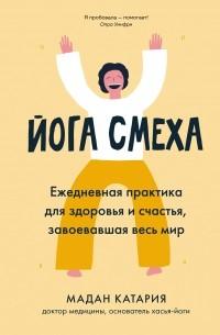 Мадан Катария - Йога смеха: Ежедневная практика для здоровья и счастья, завоевавшая весь мир