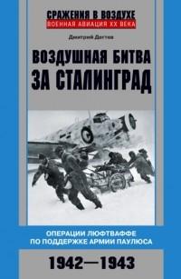 Дмитрий Дегтев - Воздушная битва за Сталинград. Операции люфтваффе по поддержке армии Паулюса. 1942–1943