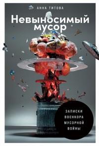 Анна Титова - Невыносимый мусор: Записки военкора мусорной войны