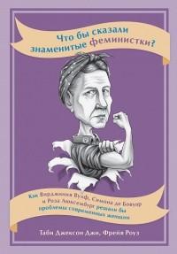 - Что бы сказали знаменитые феминистки? Как Вирджиния Вулф, Симона де Бовуар и Роза Люксембург решали бы проблемы современных женщин