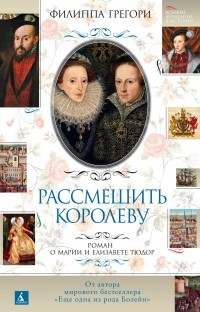 Филиппа Грегори - Рассмешить королеву: Роман о Марии и Елизавете Тюдор