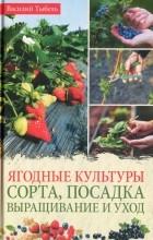 Василий Тыбель - Ягодные культуры. Сорта, посадка, выращивание и уход