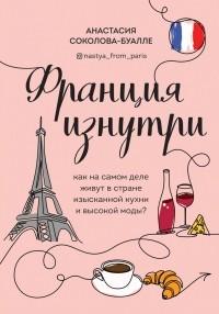 Анастасия Соколова-Буалле - Франция изнутри. Как на самом деле живут в стране изысканной кухни и высокой моды?