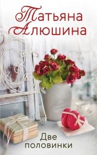 Татьяна Алюшина - Две половинки