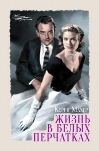 Керри Махер - Жизнь в белых перчатках