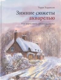 Терри Харрисон - Зимние сюжеты акварелью. Как нарисовать снежную сказку