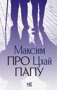 Максим Цхай - Про папу