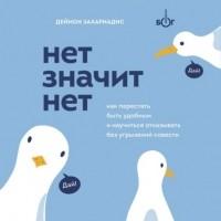 Деймон Захариадис - Нет значит нет. Как перестать быть удобным и научиться говорить «нет» без угрызений совести