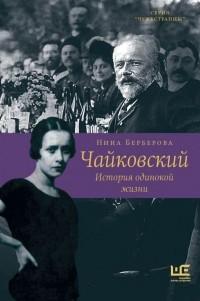 Нина Берберова - Чайковский. История одинокой жизни