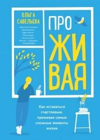 Ольга Савельева - ПроЖИВАЯ. Как оставаться счастливым, проживая самые сложные моменты жизни