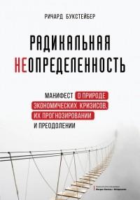 Ричард Букстейбер - Радикальная неопределенность. Манифест о природе экономических кризисов, их прогнозировании и преодолении