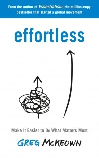 Грег МакКеон - Effortless. Make It Easier to Do What Matters Most