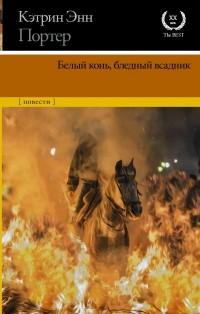 Кэтрин Энн Портер - Белый конь, бледный всадник (сборник)