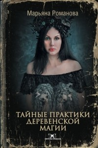 Марьяна Романова - Тайные практики деревенской магии