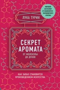 Лука Турин - Секрет аромата: от молекулы до духов