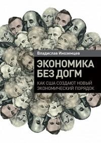 Владислав Иноземцев - Экономика без догм. Как США создают новый экономический порядок