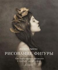 Джульетта Аристид - Рисование фигуры. От копирования мастеров к свободе творчества. Воркбук
