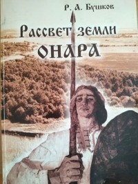 Руслан Бушков - Рассвет земли Онара. Историко-краеведческие очерки