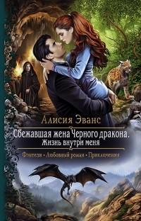 Алисия Эванс - Сбежавшая жена Черного дракона. Жизнь внутри меня