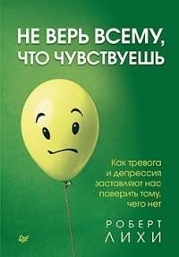 Роберт Лихи - Не верь всему, что чувствуешь. Как тревога и депрессия заставляют нас поверить тому, чего нет
