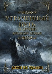 Джон Р. Р. Толкин - Утраченный путь и другие произведения