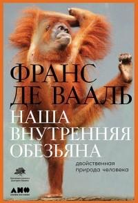 Франс де Вааль - Наша внутренняя обезьяна. Двойственная природа человека