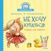 Женя Григорьева - Не хочу купаться! Сказка для грязнуль