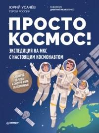Юрий Усачев - Просто космос! Экспедиция на МКС с настоящим космонавтом