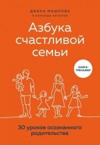 Диана Машкова - Азбука счастливой семьи. 30 уроков осознанного родительства