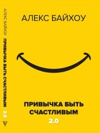 Алекс Байхоу - Привычка быть счастливым 2.0