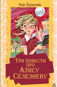 Кир Булычёв - Три повести про Алису Селезневу (сборник)