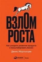 Денис Мартынцев - Взлом роста. Как ускорить развитие продукта и масштабировать бизнес