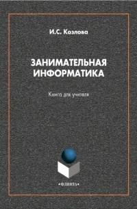 Ирина Сергеевна Козлова - Занимательная информатика. Книга для учителя